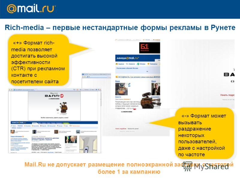 Rich-media – первые нестандартные формы рекламы в Рунете Mail.Ru не допускает размещение полноэкранной заставки с частотой более 1 за кампанию «+» Формат r ich- media позволяетдостигать высокойэффективности( С TR) при рекламном контакте спосетителем
