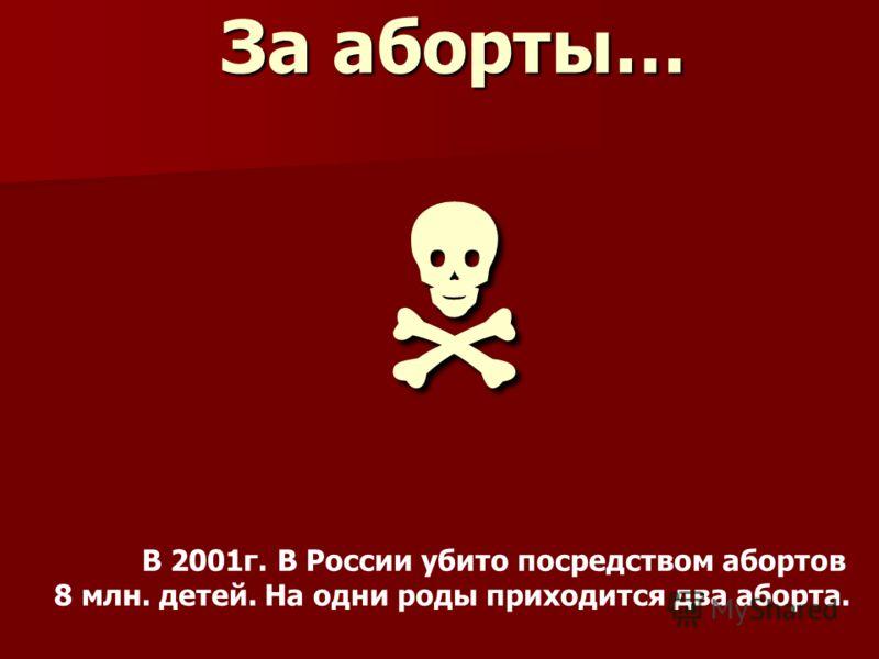 За аборты… За аборты… В 2001г. В России убито посредством абортов 8 млн. детей. На одни роды приходится два аборта.