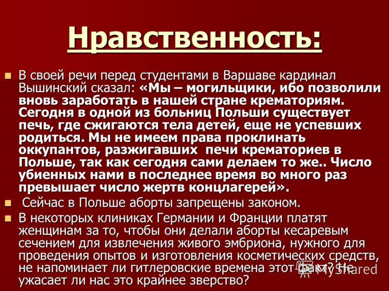 Нравственность: В своей речи перед студентами в Варшаве кардинал Вышинский сказал: «Мы – могильщики, ибо позволили вновь заработать в нашей стране крематориям. Сегодня в одной из больниц Польши существует печь, где сжигаются тела детей, еще не успевш