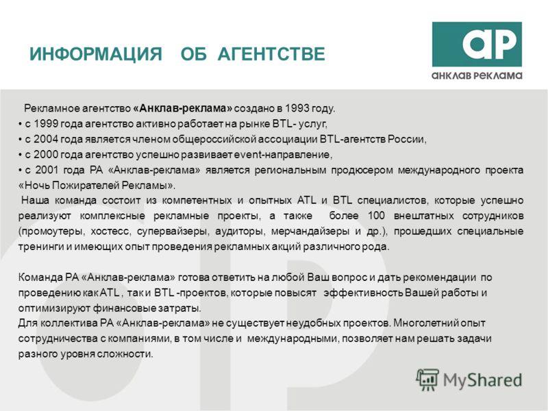 Рекламное агентство «Анклав-реклама» создано в 1993 году. с 1999 года агентство активно работает на рынке BTL- услуг, с 2004 года является членом общероссийской ассоциации BTL-агентств России, с 2000 года агентство успешно развивает event-направление