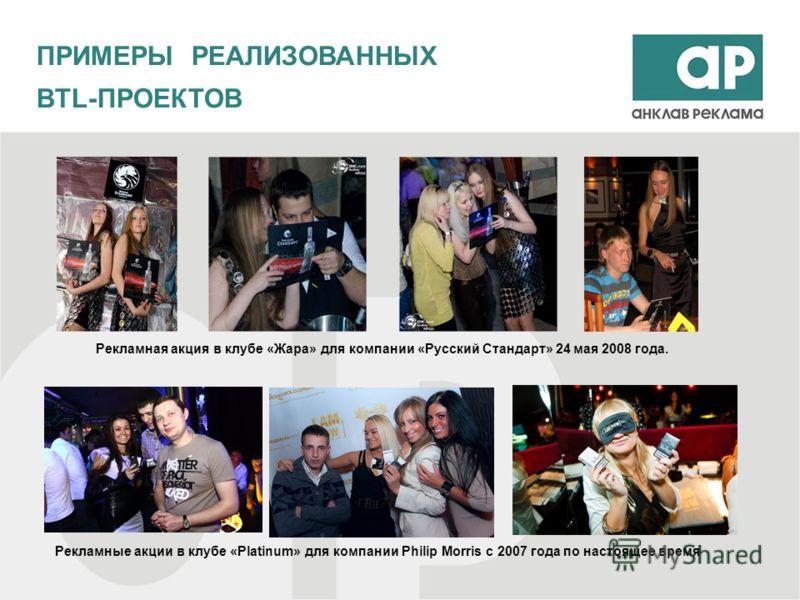 ПРИМЕРЫ РЕАЛИЗОВАННЫХ BTL-ПРОЕКТОВ Рекламная акция в клубе «Жара» для компании «Русский Стандарт» 24 мая 2008 года. Рекламные акции в клубе «Platinum» для компании Philip Morris с 2007 года по настоящее время