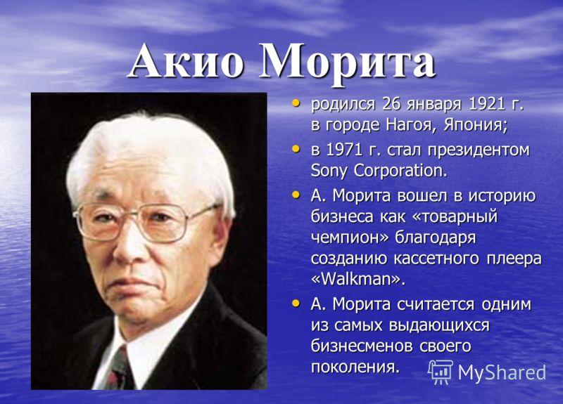 Акио Морита родился 26 января 1921 г. в городе Нагоя, Япония; родился 26 января 1921 г. в городе Нагоя, Япония; в 1971 г. стал президентом Sony Corporation. в 1971 г. стал президентом Sony Corporation. А. Морита вошел в историю бизнеса как «товарный