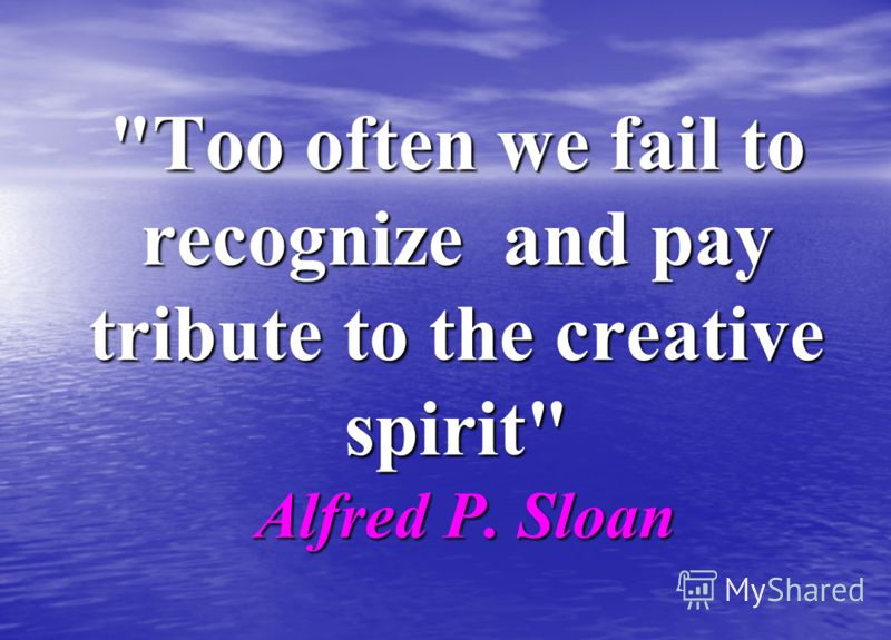 Too often we fail to recognize and pay tribute to the creative spirit Alfred P. Sloan
