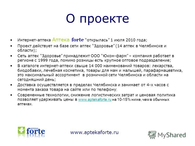 О проекте www.aptekaforte.ru Интернет-аптека Аптека forte открылась 1 июля 2010 года; Проект действует на базе сети аптек Здоровье (14 аптек в Челябинске и области); Сеть аптек Здоровье принадлежит ООО Юкон-фарм – компания работает в регионе с 1999 г