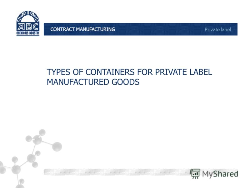 КОНТРАКТНОЕ ПРОИЗВОДСТВО Private label TYPES OF CONTAINERS FOR PRIVATE LABEL MANUFACTURED GOODS CONTRACT MANUFACTURING