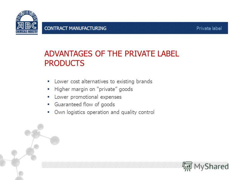 CONTRACT MANUFACTURING Private label ADVANTAGES OF THE PRIVATE LABEL PRODUCTS Lower cost alternatives to existing brands Higher margin on private goods Lower promotional expenses Guaranteed flow of goods Own logistics operation and quality control