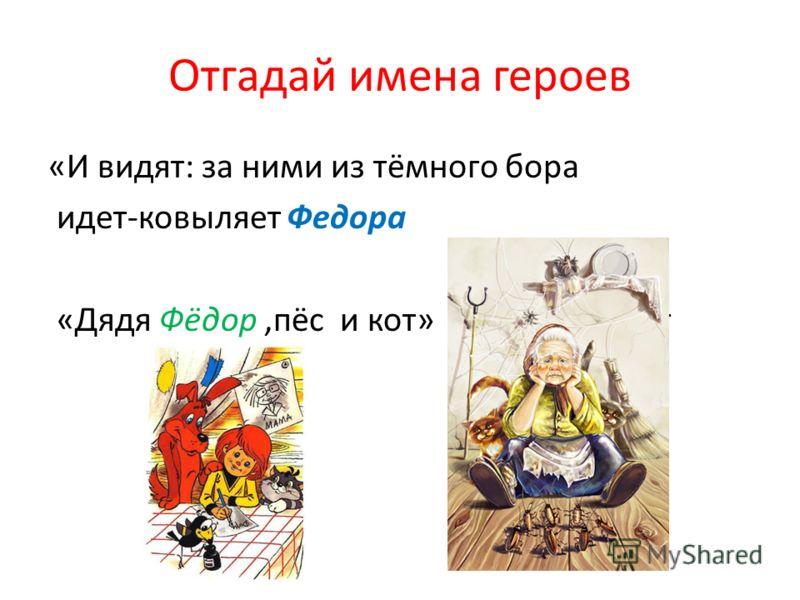 Отгадай имена героев «И видят: за ними из тёмного бора идет-ковыляет Федора «Дядя Фёдор,пёс и кот» пёс и кот