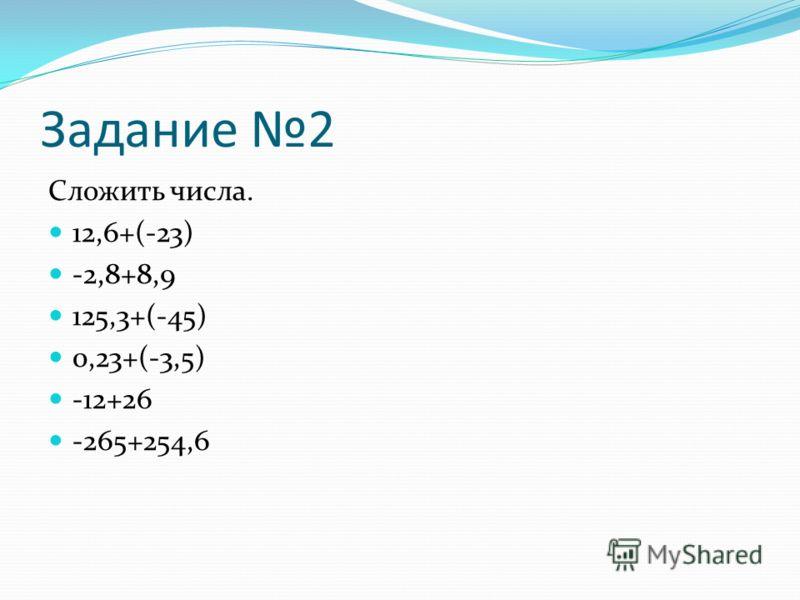 Задание 2 Сложить числа. 12,6+(-23) -2,8+8,9 125,3+(-45) 0,23+(-3,5) -12+26 -265+254,6