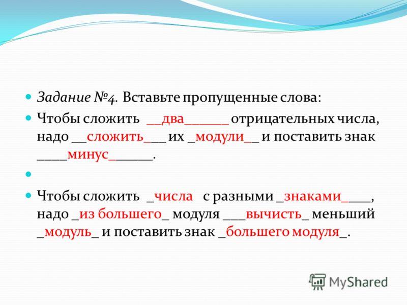 Задание 4. Вставьте пропущенные слова: Чтобы сложить __два______ отрицательных числа, надо __сложить___ их _модули__ и поставить знак ____минус______. Чтобы сложить _числа с разными _знаками____, надо _из большего_ модуля ___вычисть_ меньший _модуль_