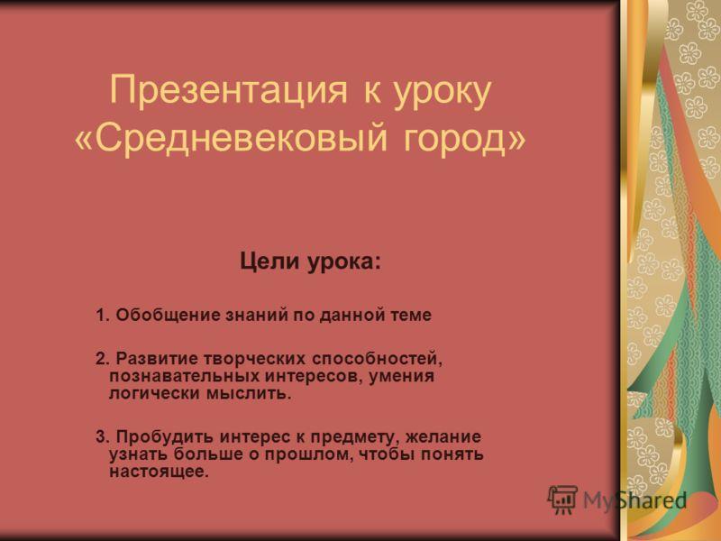 Презентация к уроку «Средневековый город» Цели урока: 1. Обобщение знаний по данной теме 2. Развитие творческих способностей, познавательных интересов, умения логически мыслить. 3. Пробудить интерес к предмету, желание узнать больше о прошлом, чтобы