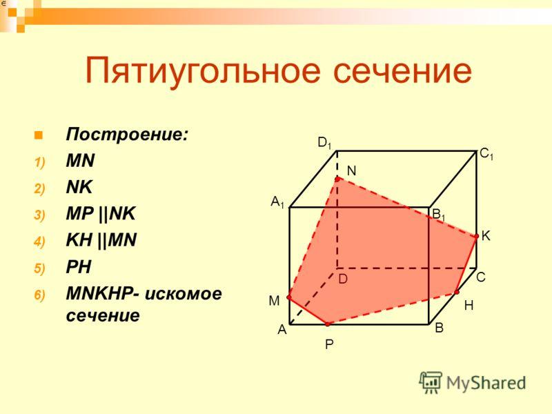 Пятиугольное сечение Построение: 1) MN 2) NK 3) MP ||NK 4) KH ||MN 5) PH 6) MNKHP- искомое сечение A B D C A1A1 B1B1 C1C1 D1D1 N K M P H