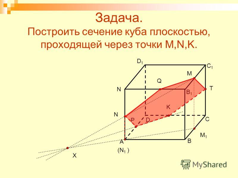 Задача. Построить сечение куба плоскостью, проходящей через точки M,N,K. A B D C (N 1 ) B1B1 C1C1 D1D1 M N K N X P M1M1 Q T