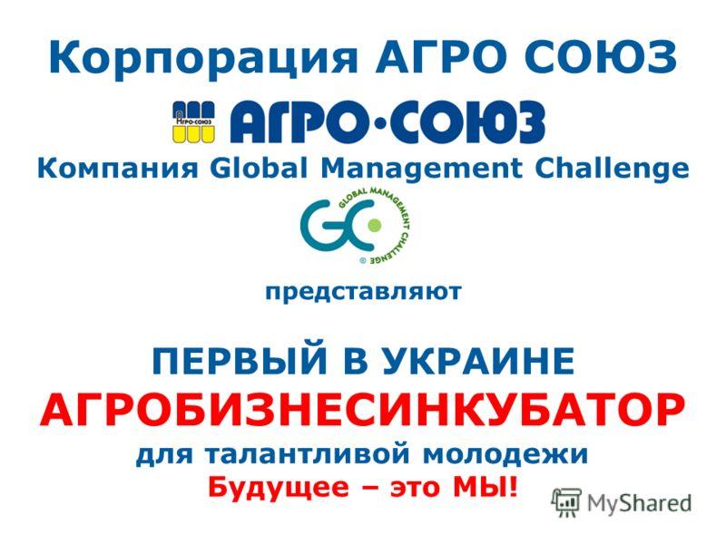 Корпорация АГРО СОЮЗ Компания Global Management Challenge представляют ПЕРВЫЙ В УКРАИНЕ АГРОБИЗНЕСИНКУБАТОР для талантливой молодежи Будущее – это МЫ!