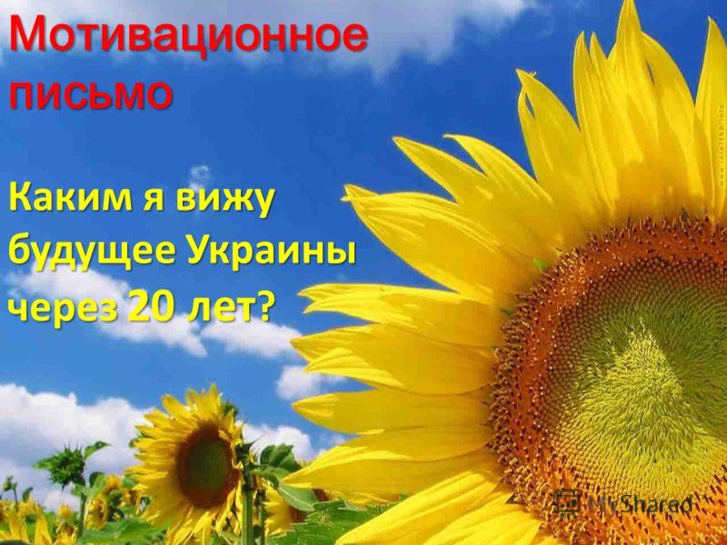 Мотивационное письмо Каким я вижу будущее Украины через 20 лет ?