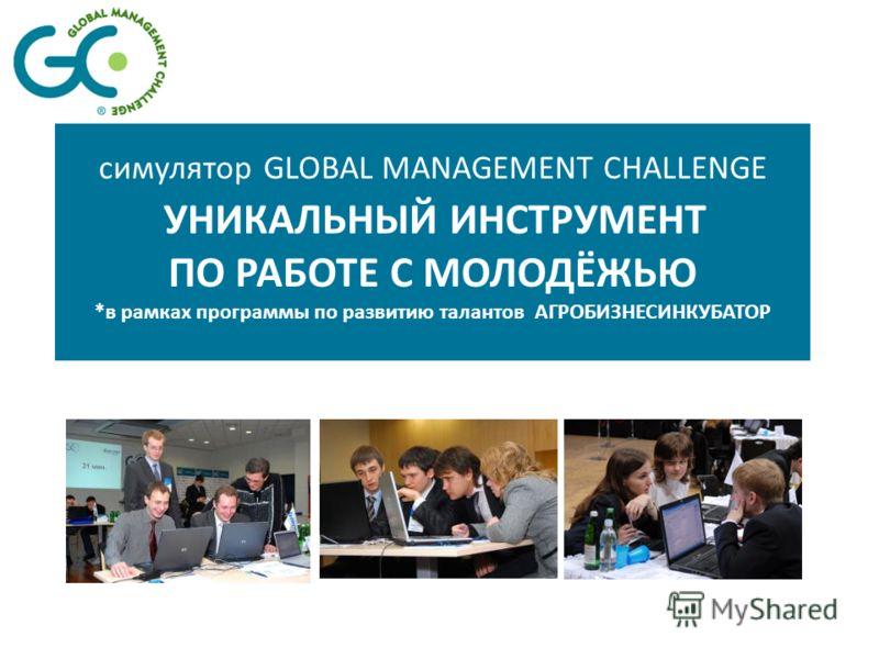 симулятор GLOBAL MANAGEMENT CHALLENGE УНИКАЛЬНЫЙ ИНСТРУМЕНТ ПО РАБОТЕ С МОЛОДЁЖЬЮ *в рамках программы по развитию талантов АГРОБИЗНЕСИНКУБАТОР