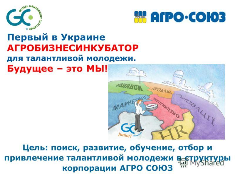 Цель: поиск, развитие, обучение, отбор и привлечение талантливой молодежи в структуры корпорации АГРО СОЮЗ Первый в Украине АГРОБИЗНЕСИНКУБАТОР для талантливой молодежи. Будущее – это МЫ!