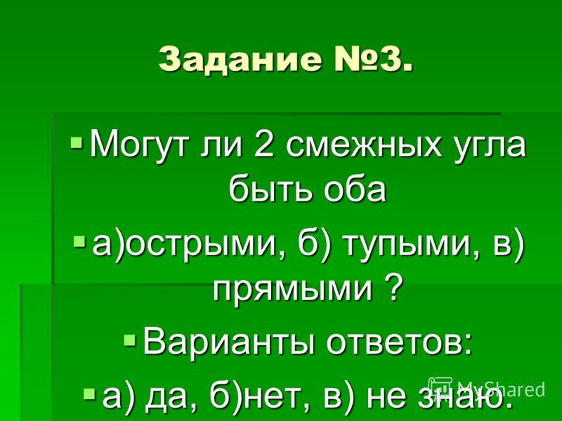 Задание 3. Могут ли 2 смежных угла быть оба Могут ли 2 смежных угла быть оба а)острыми, б) тупыми, в) прямыми ? а)острыми, б) тупыми, в) прямыми ? Варианты ответов: Варианты ответов: а) да, б)нет, в) не знаю. а) да, б)нет, в) не знаю.