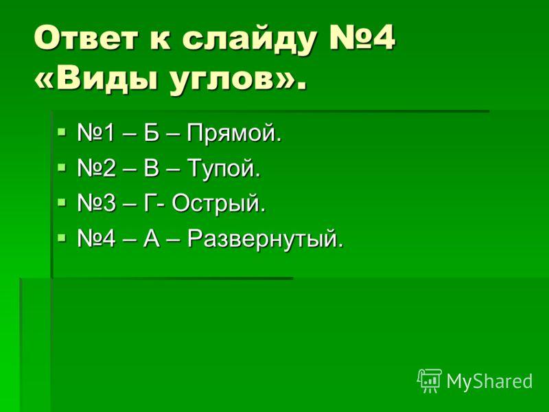 Ответ к слайду 4 «Виды углов». 1 – Б – Прямой. 1 – Б – Прямой. 2 – В – Тупой. 2 – В – Тупой. 3 – Г- Острый. 3 – Г- Острый. 4 – А – Развернутый. 4 – А – Развернутый.