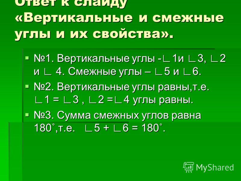Ответ к слайду «Вертикальные и смежные углы и их свойства». Ответ к слайду «Вертикальные и смежные углы и их свойства». 1. Вертикальные углы -1и 3, 2 и 4. Смежные углы – 5 и 6. 1. Вертикальные углы -1и 3, 2 и 4. Смежные углы – 5 и 6. 2. Вертикальные