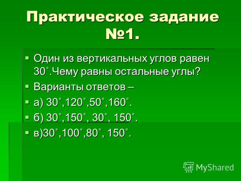 Практическое задание 1. Один из вертикальных углов равен 30˚.Чему равны остальные углы? Один из вертикальных углов равен 30˚.Чему равны остальные углы? Варианты ответов – Варианты ответов – а) 30˚,120˚,50˚,160˚. а) 30˚,120˚,50˚,160˚. б) 30˚,150˚, 30˚