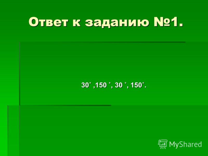 Ответ к заданию 1. 30˚,150 ˚, 30 ˚, 150˚.