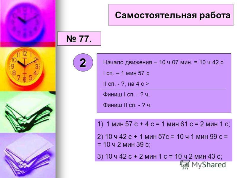 Самостоятельная работа 77. 77. 2 1)1 мин 57 с + 4 с = 1 мин 61 с = 2 мин 1 с; 2) 10 ч 42 с + 1 мин 57с = 10 ч 1 мин 99 с = = 10 ч 2 мин 39 с; 3) 10 ч 42 с + 2 мин 1 с = 10 ч 2 мин 43 с; Начало движения – 10 ч 07 мин. = 10 ч 42 с I сп. – 1 мин 57 с II