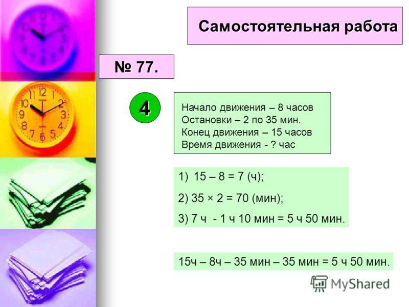 Самостоятельная работа 77. 77. 4 1)15 – 8 = 7 (ч); 2) 35 × 2 = 70 (мин); 3) 7 ч - 1 ч 10 мин = 5 ч 50 мин. Начало движения – 8 часов Остановки – 2 по 35 мин. Конец движения – 15 часов Время движения - ? час 15ч – 8ч – 35 мин – 35 мин = 5 ч 50 мин.