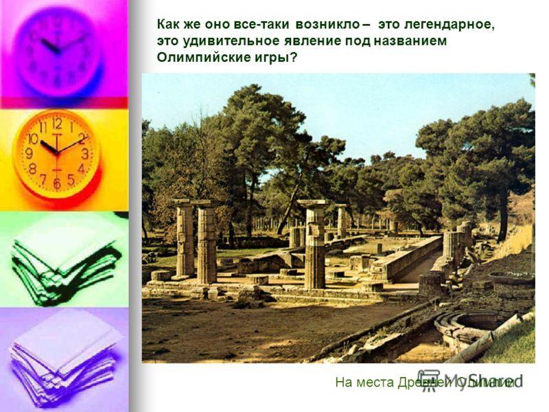 На места Древней Олимпии Как же оно все-таки возникло – это легендарное, это удивительное явление под названием Олимпийские игры?