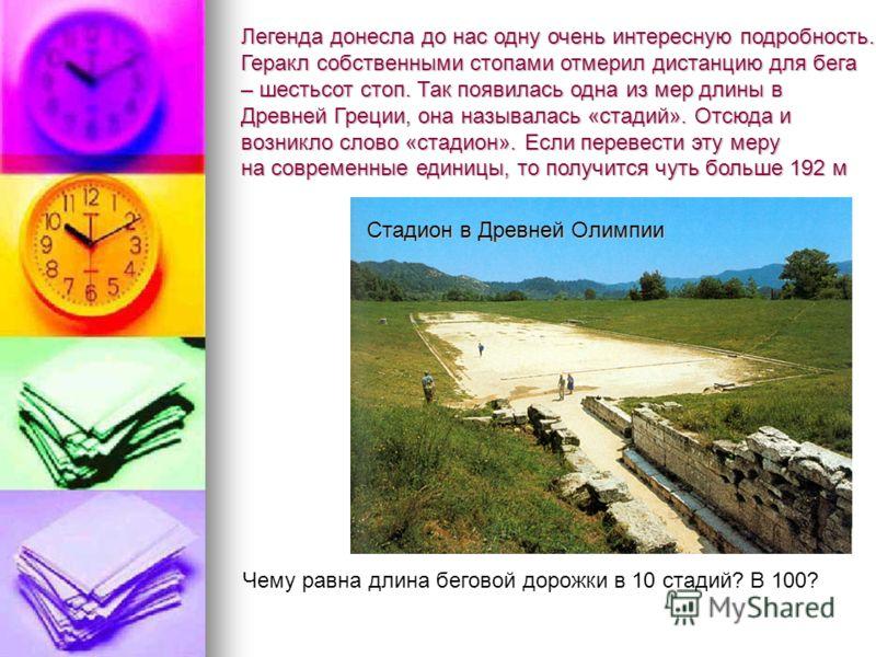 Легенда донесла до нас одну очень интересную подробность. Геракл собственными стопами отмерил дистанцию для бега – шестьсот стоп. Так появилась одна из мер длины в Древней Греции, она называлась «стадий». Отсюда и возникло слово «стадион». Если перев