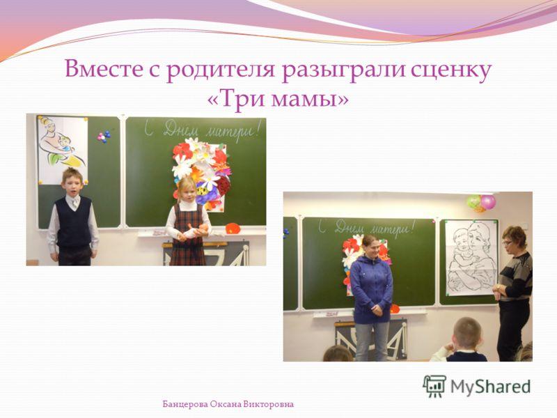 Вместе с родителя разыграли сценку «Три мамы» Банцерова Оксана Викторовна