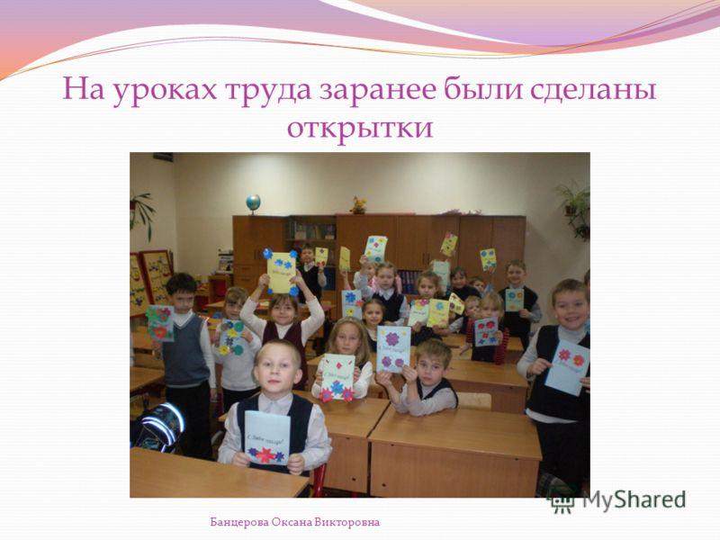 На уроках труда заранее были сделаны открытки Банцерова Оксана Викторовна