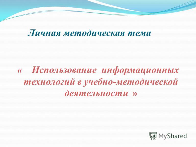 Личная методическая тема « Использование информационных технологий в учебно-методической деятельности »