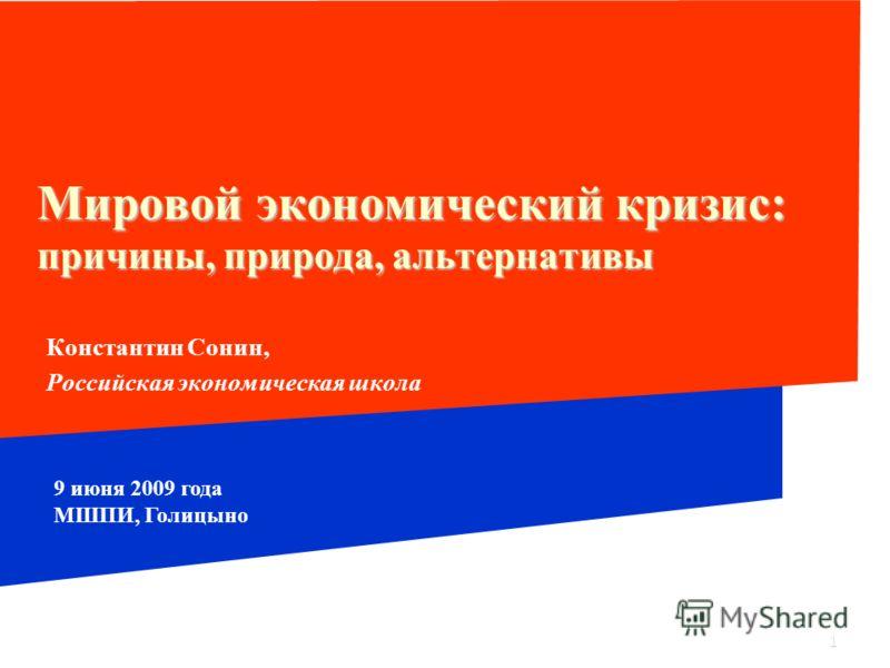 1 Мировой экономический кризис: причины, природа, альтернативы Константин Сонин, Российская экономическая школа 9 июня 2009 года МШПИ, Голицыно