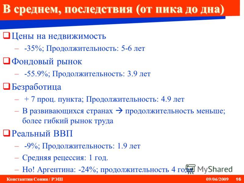 16 Константин Сонин / РЭШ 09/06/2009 В среднем, последствия (от пика до дна) Цены на недвижимость – -35%; Продолжительность: 5-6 лет Фондовый рынок – -55.9%; Продолжительность: 3.9 лет Безработица – + 7 проц. пункта; Продолжительность: 4.9 лет –В раз