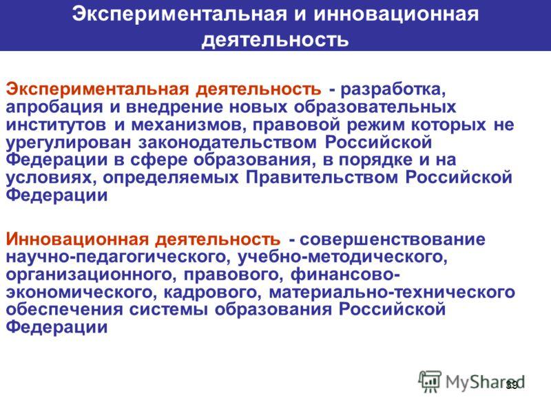 39 Экспериментальная и инновационная деятельность Экспериментальная деятельность - разработка, апробация и внедрение новых образовательных институтов и механизмов, правовой режим которых не урегулирован законодательством Российской Федерации в сфере
