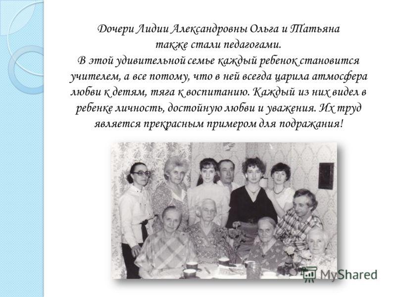 Дочери Лидии Александровны Ольга и Татьяна также стали педагогами. В этой удивительной семье каждый ребенок становится учителем, а все потому, что в ней всегда царила атмосфера любви к детям, тяга к воспитанию. Каждый из них видел в ребенке личность,