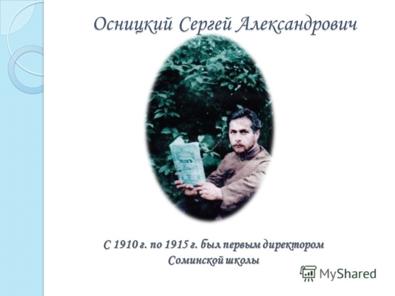 Осницкий Сергей Александрович С 1910 г. по 1915 г. был первым директором Соминской школы