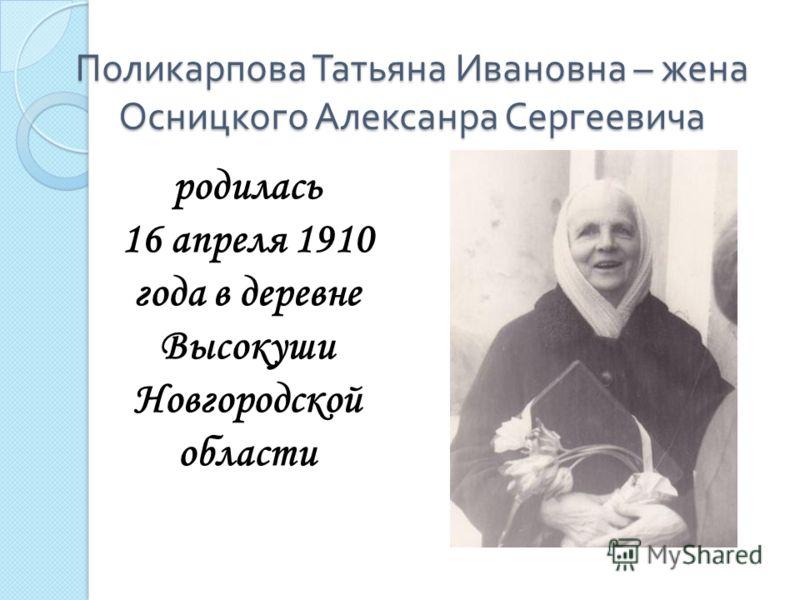 Поликарпова Татьяна Ивановна – жена Осницкого Алексанра Сергеевича родилась 16 апреля 1910 года в деревне Высокуши Новгородской области