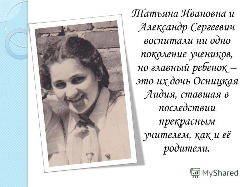 Татьяна Ивановна и Александр Сергеевич воспитали ни одно поколение учеников, но главный ребенок – это их дочь Осницкая Лидия, ставшая в последствии прекрасным учителем, как и её родители.