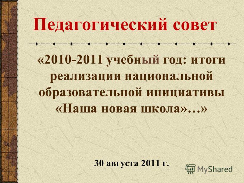 Педагогический совет «2010-2011 учебный год: итоги реализации национальной образовательной инициативы «Наша новая школа»…» 30 августа 2011 г.