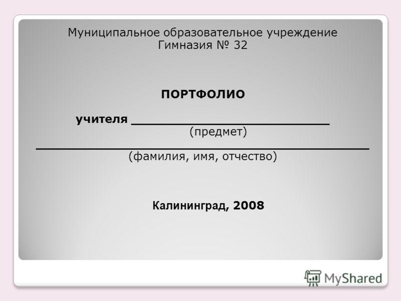 Муниципальное образовательное учреждение Гимназия 32 ПОРТФОЛИО учителя _________________________ (предмет) __________________________________________ (фамилия, имя, отчество) Калининград, 2008