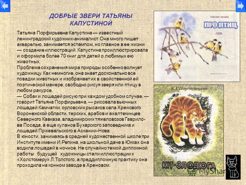 Татьяна Порфирьевна Капустина известный ленинградский художник-анималист. Она много пишет акварелью, занимается эстампом, но главное в ее жизни создание иллюстраций. Капустина проиллюстрировала и оформила более 70 книг для детей о любимых ею животных
