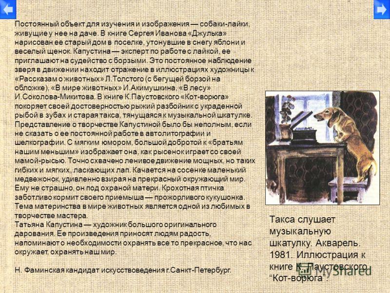 Постоянный объект для изучения и изображения собаки-лайки, живущие у нее на даче. В книге Сергея Иванова «Джулька» нарисован ее старый дом в поселке, утонувшие в снегу яблони и веселый щенок. Капустина эксперт по работе с лайкой, ее приглашают на суд
