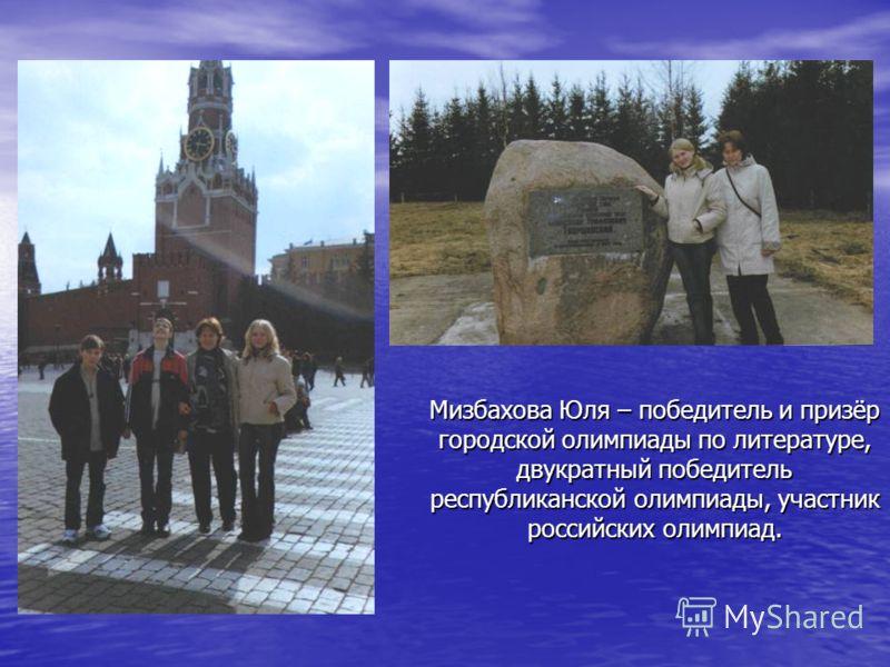 Мизбахова Юля – победитель и призёр городской олимпиады по литературе, двукратный победитель республиканской олимпиады, участник российских олимпиад.