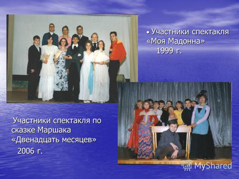 Участники спектакля «Моя Мадонна» 1999 г. Участники спектакля «Моя Мадонна» 1999 г. Участники спектакля по сказке Маршака «Двенадцать месяцев» Участники спектакля по сказке Маршака «Двенадцать месяцев» 2006 г. 2006 г.
