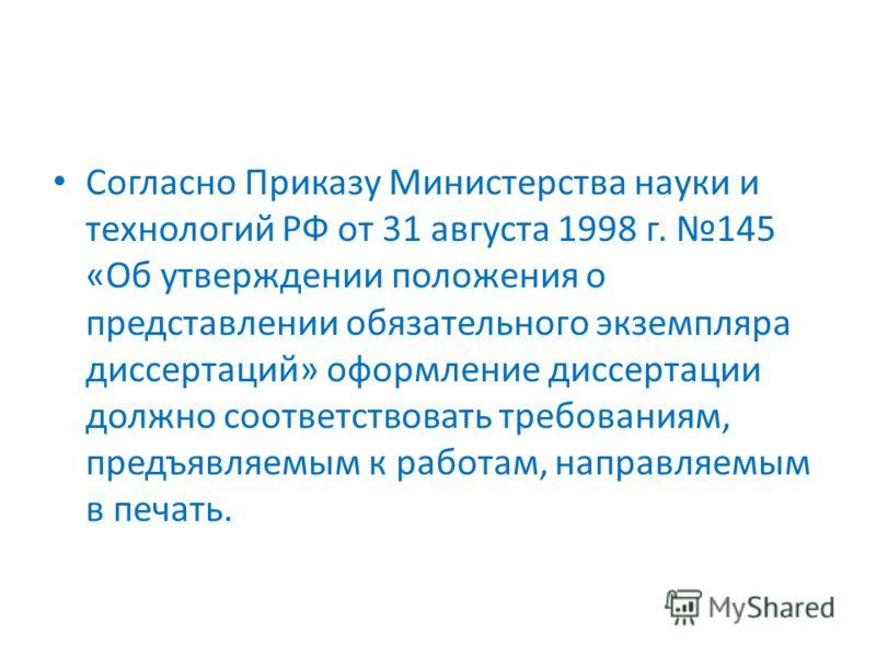 Согласно Приказу Министерства науки и технологий РФ от 31 августа 1998 г. 145 «Об утверждении положения о представлении обязательного экземпляра диссертаций» оформление диссертации должно соответствовать требованиям, предъявляемым к работам, направля