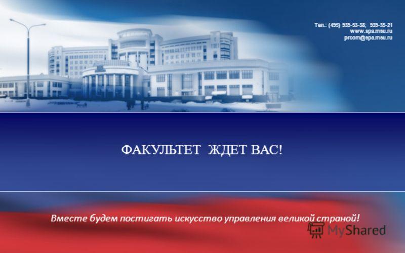 ФАКУЛЬТЕТ ЖДЕТ ВАС! Тел.: (495) 939-53-38; 939-35-21 www.spa.msu.ru prcom@spa.msu.ru Вместе будем постигать искусство управления великой страной!