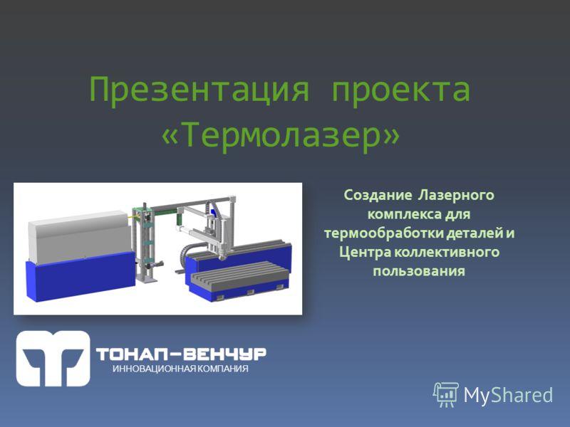 Презентация проекта «Термолазер» Создание Лазерного комплекса для термообработки деталей и Центра коллективного пользования ИННОВАЦИОННАЯ КОМПАНИЯ
