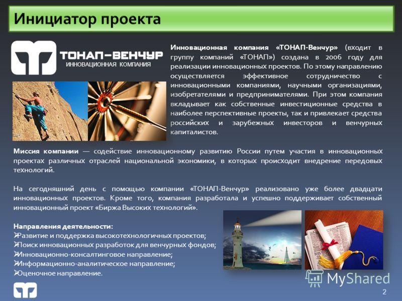 2 Миссия компании содействие инновационному развитию России путем участия в инновационных проектах различных отраслей национальной экономики, в которых происходит внедрение передовых технологий. На сегодняшний день с помощью компании «ТОНАП-Венчур» р