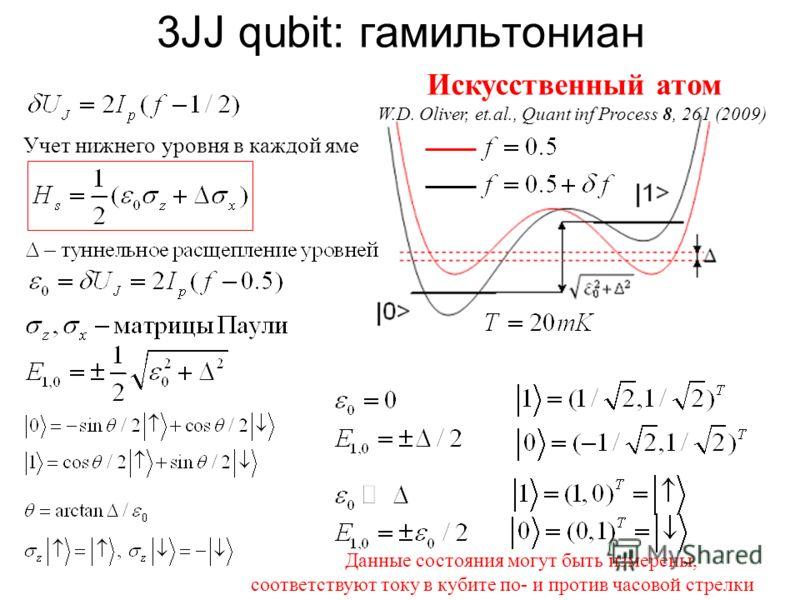 Данные состояния могут быть измерены, соответствуют току в кубите по- и против часовой стрелки Искусственный атом W.D. Oliver, et.al., Quant inf Process 8, 261 (2009) Учет нижнего уровня в каждой яме 3JJ qubit: гамильтониан